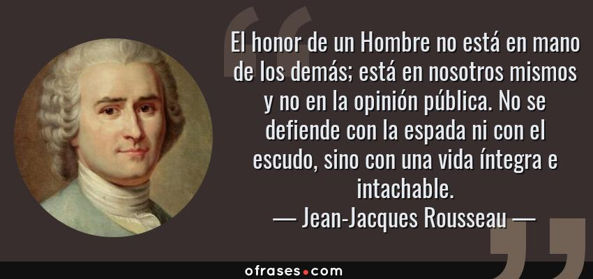 Frases de Jean-Jacques Rousseau - El honor de un Hombre no está en mano de los demás; está en nosotros mismos y no en la opinión pública. No se defiende con la espada ni con el escudo, sino con una vida íntegra e intachable.