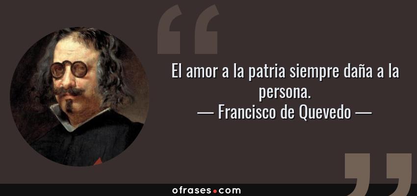 Frases de Francisco de Quevedo - El amor a la patria siempre daña a la persona.