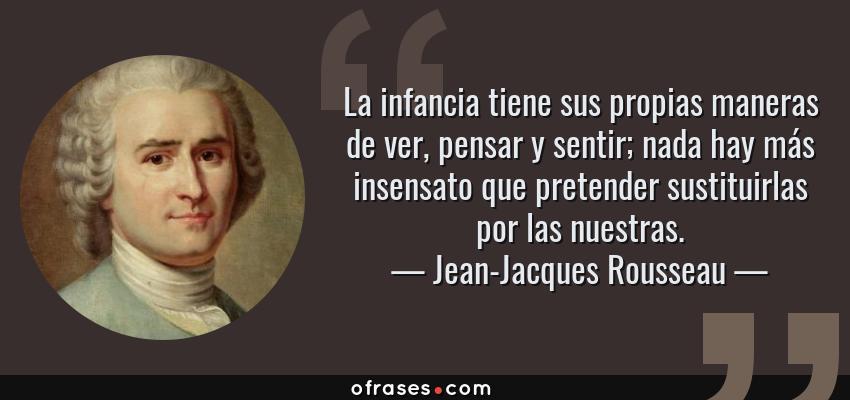 Frases de Jean-Jacques Rousseau - La infancia tiene sus propias maneras de ver, pensar y sentir; nada hay más insensato que pretender sustituirlas por las nuestras.