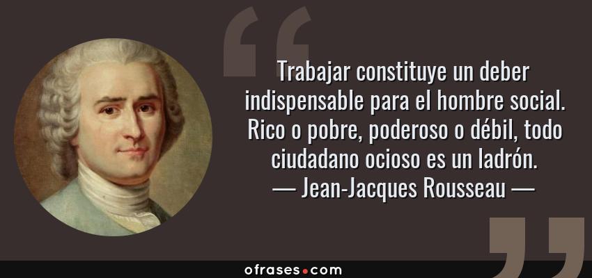 Frases de Jean-Jacques Rousseau - Trabajar constituye un deber indispensable para el hombre social. Rico o pobre, poderoso o débil, todo ciudadano ocioso es un ladrón.