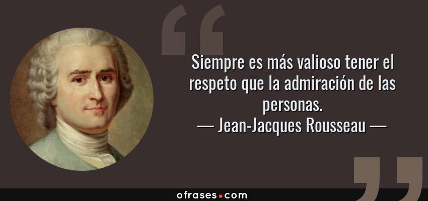 Frases de Jean-Jacques Rousseau - Siempre es más valioso tener el respeto que la admiración de las personas.
