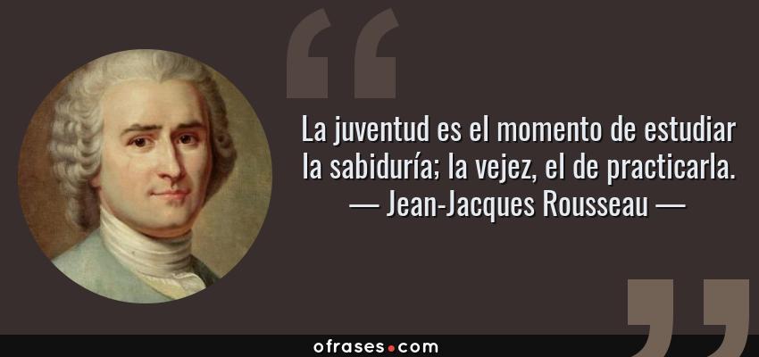 Frases de Jean-Jacques Rousseau - La juventud es el momento de estudiar la sabiduría; la vejez, el de practicarla.