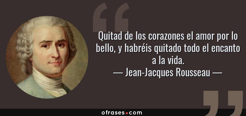 Frases de Jean-Jacques Rousseau - Quitad de los corazones el amor por lo bello, y habréis quitado todo el encanto a la vida.