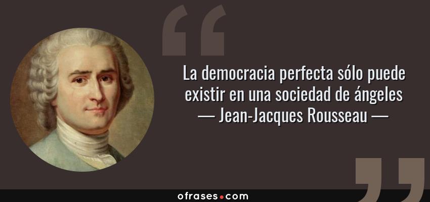 Frases de Jean-Jacques Rousseau - La democracia perfecta sólo puede existir en una sociedad de ángeles