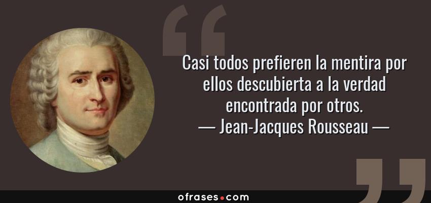 Frases de Jean-Jacques Rousseau - Casi todos prefieren la mentira por ellos descubierta a la verdad encontrada por otros.