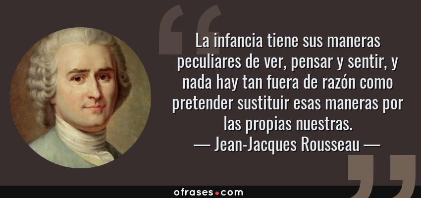 Frases de Jean-Jacques Rousseau - La infancia tiene sus maneras peculiares de ver, pensar y sentir, y nada hay tan fuera de razón como pretender sustituir esas maneras por las propias nuestras.