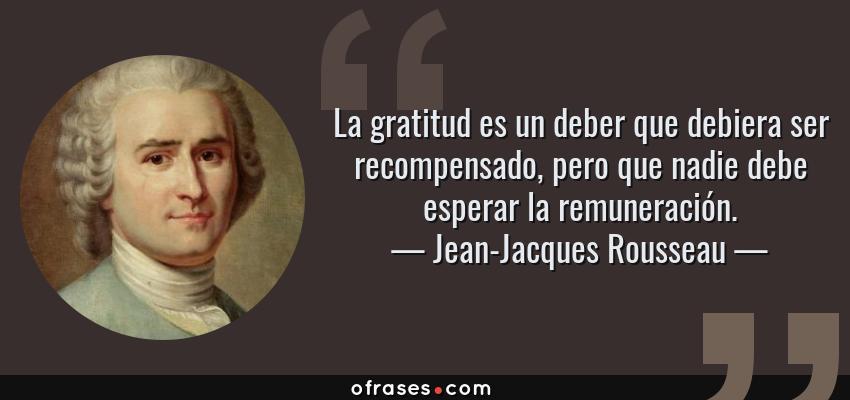 Frases de Jean-Jacques Rousseau - La gratitud es un deber que debiera ser recompensado, pero que nadie debe esperar la remuneración.
