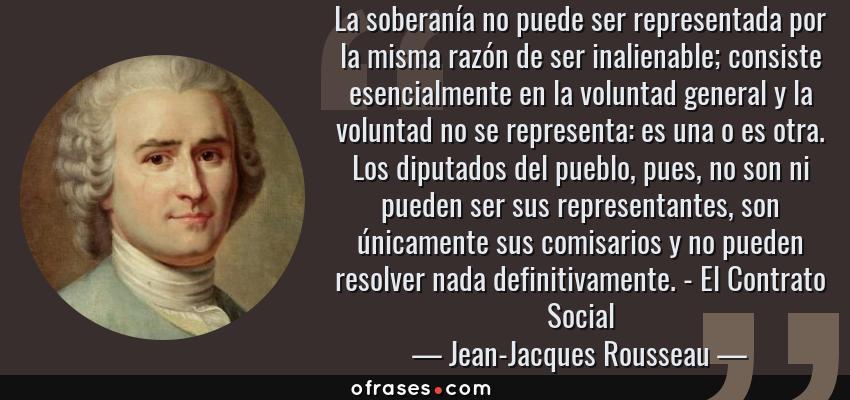 Frases de Jean-Jacques Rousseau - La soberanía no puede ser representada por la misma razón de ser inalienable; consiste esencialmente en la voluntad general y la voluntad no se representa: es una o es otra. Los diputados del pueblo, pues, no son ni pueden ser sus representantes, son únicamente sus comisarios y no pueden resolver nada definitivamente. - El Contrato Social