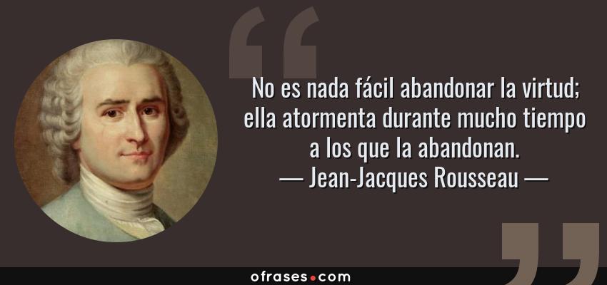 Frases de Jean-Jacques Rousseau - No es nada fácil abandonar la virtud; ella atormenta durante mucho tiempo a los que la abandonan.