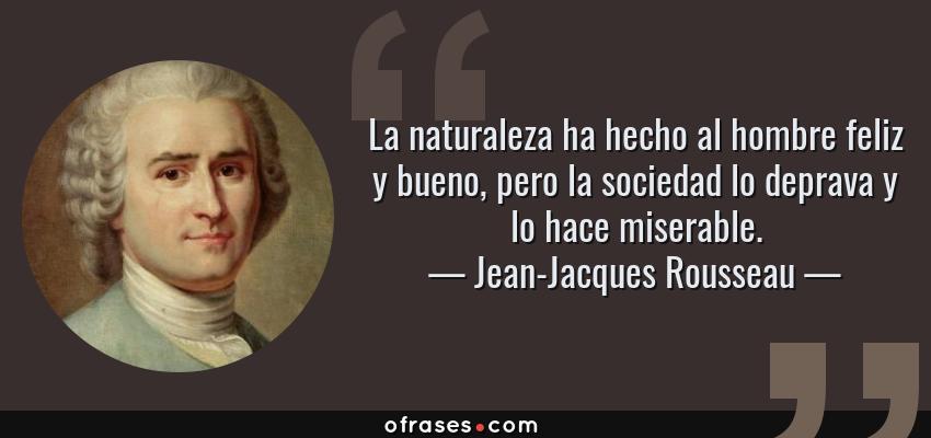 Frases de Jean-Jacques Rousseau - La naturaleza ha hecho al hombre feliz y bueno, pero la sociedad lo deprava y lo hace miserable.