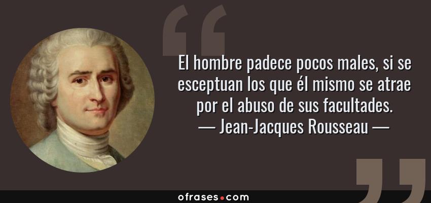 Frases de Jean-Jacques Rousseau - El hombre padece pocos males, si se esceptuan los que él mismo se atrae por el abuso de sus facultades.