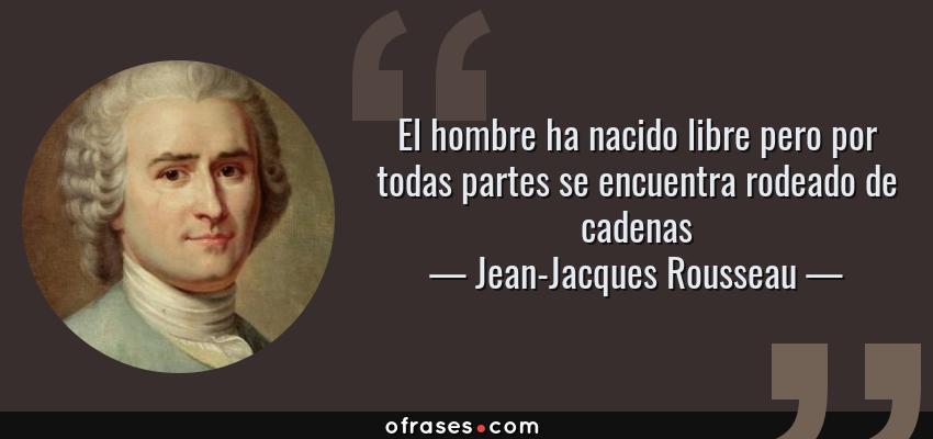 Frases de Jean-Jacques Rousseau - El hombre ha nacido libre pero por todas partes se encuentra rodeado de cadenas