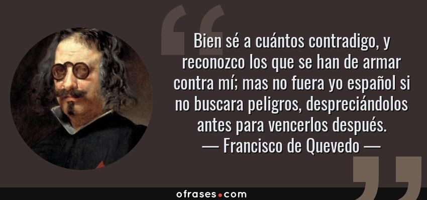 Frases de Francisco de Quevedo - Bien sé a cuántos contradigo, y reconozco los que se han de armar contra mí; mas no fuera yo español si no buscara peligros, despreciándolos antes para vencerlos después.