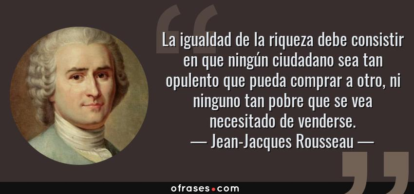 Frases de Jean-Jacques Rousseau - La igualdad de la riqueza debe consistir en que ningún ciudadano sea tan opulento que pueda comprar a otro, ni ninguno tan pobre que se vea necesitado de venderse.