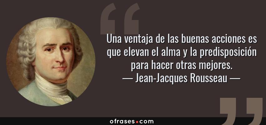 Frases de Jean-Jacques Rousseau - Una ventaja de las buenas acciones es que elevan el alma y la predisposición para hacer otras mejores.