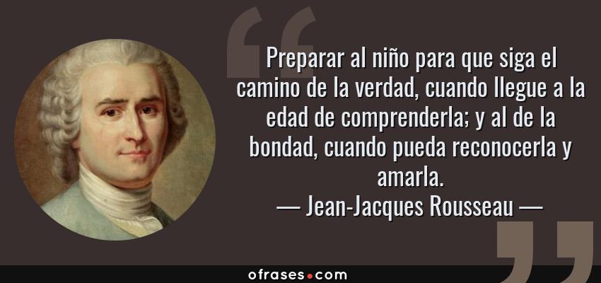 Frases de Jean-Jacques Rousseau - Preparar al niño para que siga el camino de la verdad, cuando llegue a la edad de comprenderla; y al de la bondad, cuando pueda reconocerla y amarla.