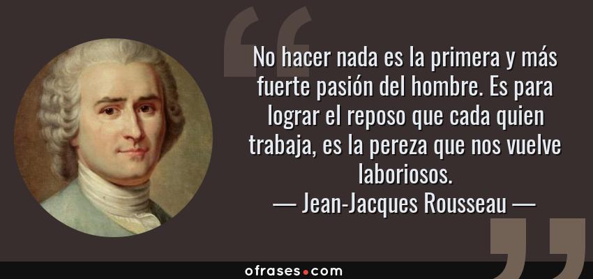 Frases de Jean-Jacques Rousseau - No hacer nada es la primera y más fuerte pasión del hombre. Es para lograr el reposo que cada quien trabaja, es la pereza que nos vuelve laboriosos.