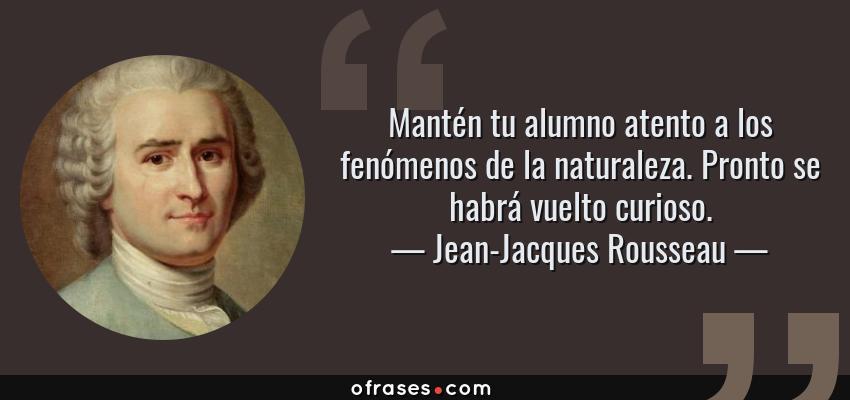 Frases de Jean-Jacques Rousseau - Mantén tu alumno atento a los fenómenos de la naturaleza. Pronto se habrá vuelto curioso.