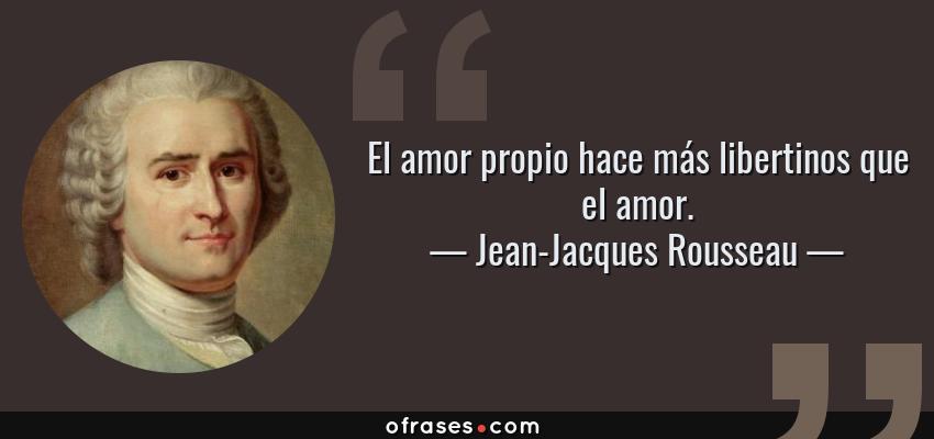 Frases de Jean-Jacques Rousseau - El amor propio hace más libertinos que el amor.