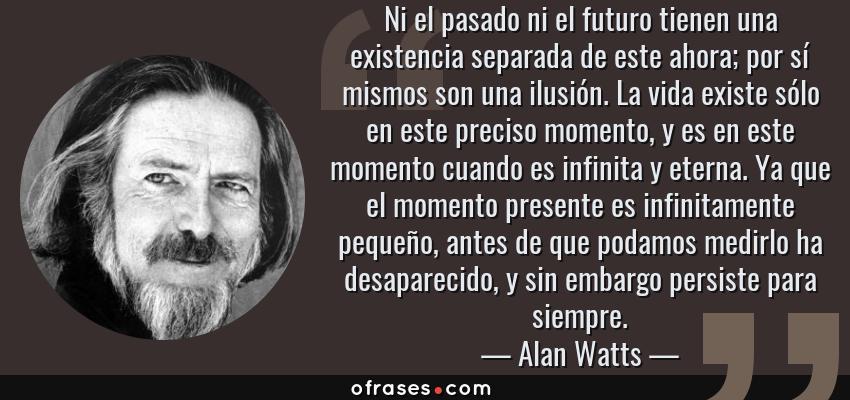 Frases de Alan Watts - Ni el pasado ni el futuro tienen una existencia separada de este ahora; por sí mismos son una ilusión. La vida existe sólo en este preciso momento, y es en este momento cuando es infinita y eterna. Ya que el momento presente es infinitamente pequeño, antes de que podamos medirlo ha desaparecido, y sin embargo persiste para siempre.