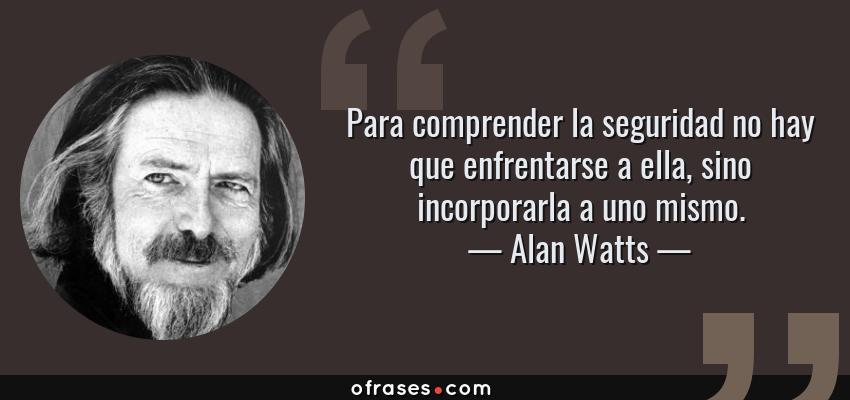 Frases de Alan Watts - Para comprender la seguridad no hay que enfrentarse a ella, sino incorporarla a uno mismo.