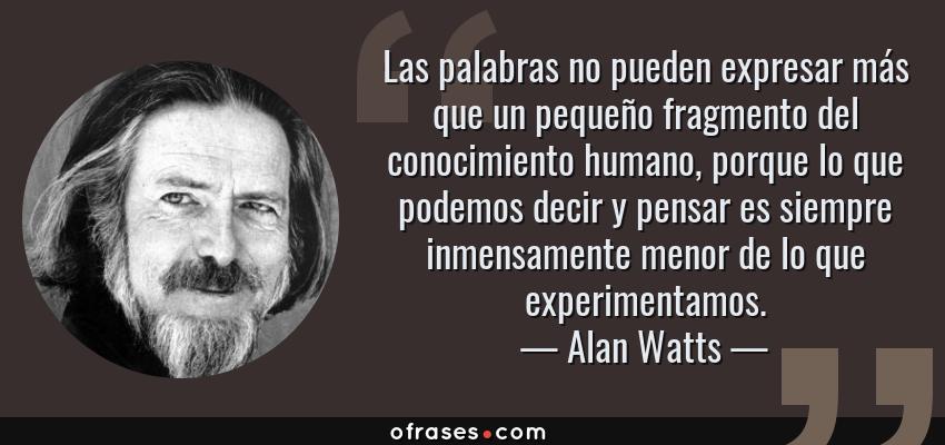 Frases de Alan Watts - Las palabras no pueden expresar más que un pequeño fragmento del conocimiento humano, porque lo que podemos decir y pensar es siempre inmensamente menor de lo que experimentamos.