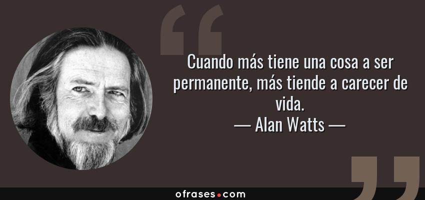Frases de Alan Watts - Cuando más tiene una cosa a ser permanente, más tiende a carecer de vida.