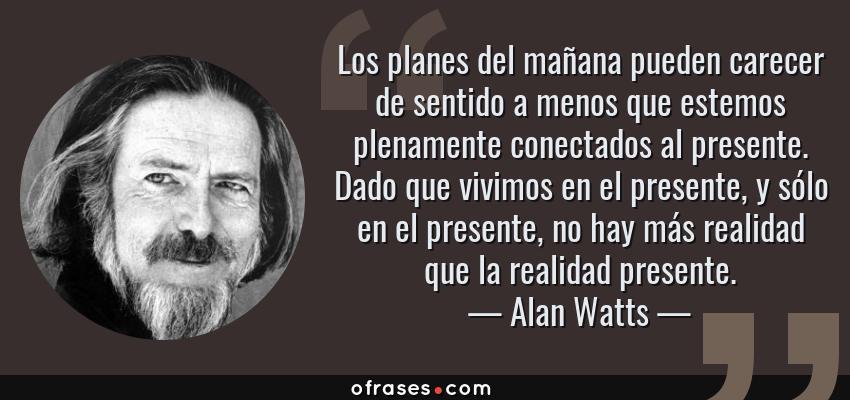 Frases de Alan Watts - Los planes del mañana pueden carecer de sentido a menos que estemos plenamente conectados al presente. Dado que vivimos en el presente, y sólo en el presente, no hay más realidad que la realidad presente.