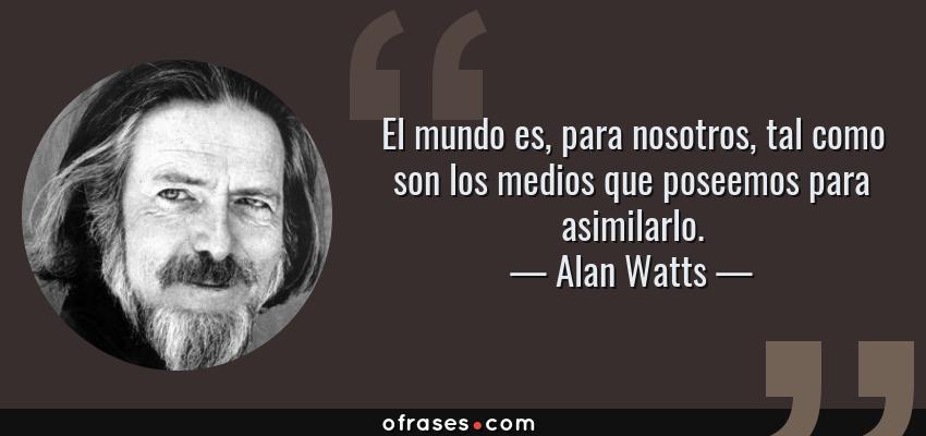 Frases de Alan Watts - El mundo es, para nosotros, tal como son los medios que poseemos para asimilarlo.