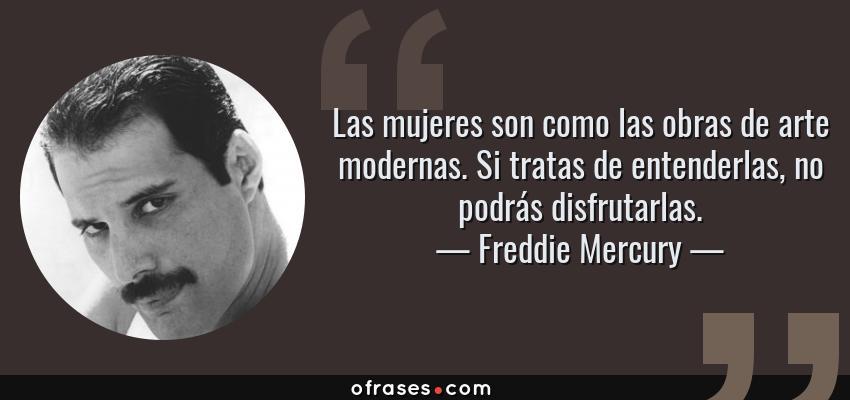 Frases de Freddie Mercury - Las mujeres son como las obras de arte modernas. Si tratas de entenderlas, no podrás disfrutarlas.