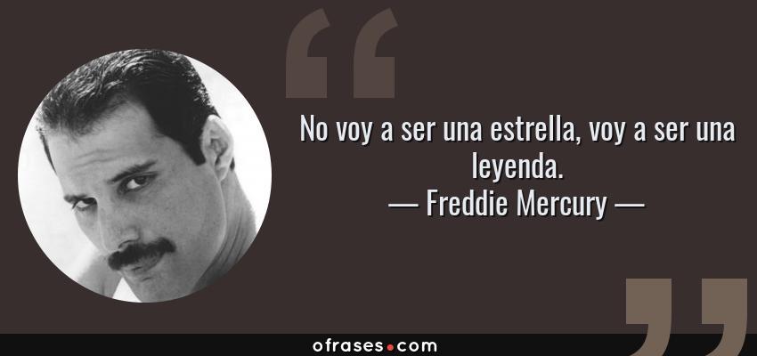 Frases de Freddie Mercury - No voy a ser una estrella, voy a ser una leyenda.