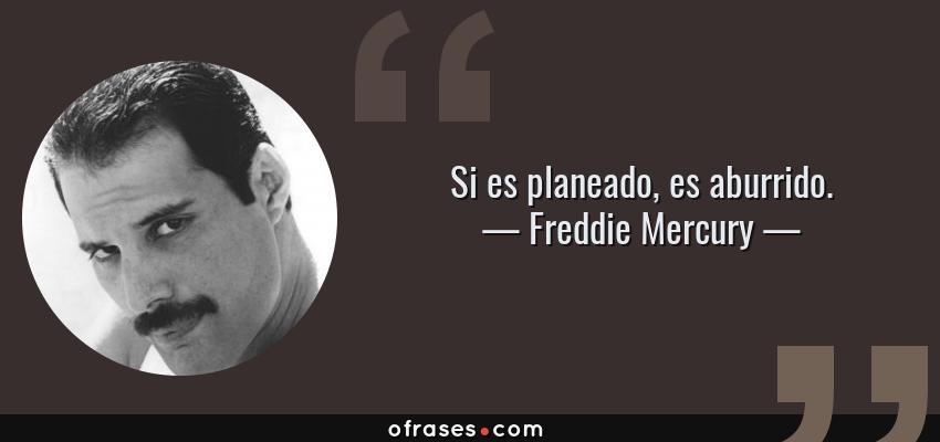 Frases de Freddie Mercury - Si es planeado, es aburrido.