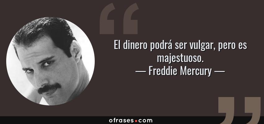 Frases de Freddie Mercury - El dinero podrá ser vulgar, pero es majestuoso.