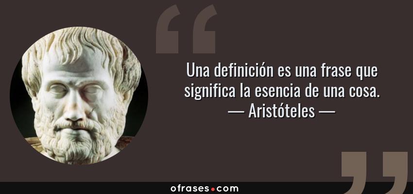 Frases de Aristóteles - Una definición es una frase que significa la esencia de una cosa.