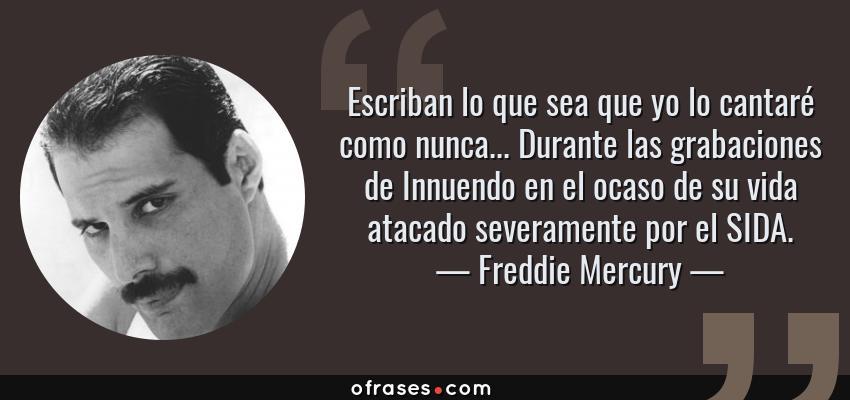Frases de Freddie Mercury - Escriban lo que sea que yo lo cantaré como nunca... Durante las grabaciones de Innuendo en el ocaso de su vida atacado severamente por el SIDA.