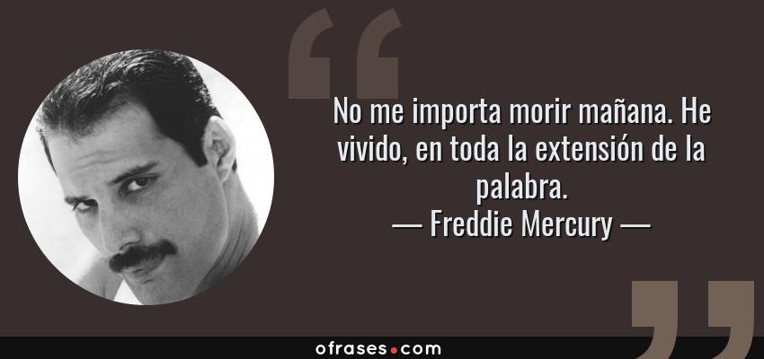 Frases de Freddie Mercury - No me importa morir mañana. He vivido, en toda la extensión de la palabra.