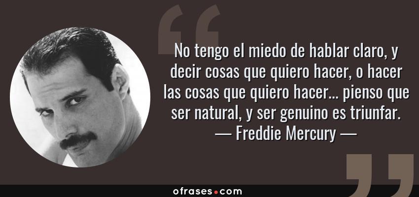Frases de Freddie Mercury - No tengo el miedo de hablar claro, y decir cosas que quiero hacer, o hacer las cosas que quiero hacer... pienso que ser natural, y ser genuino es triunfar.