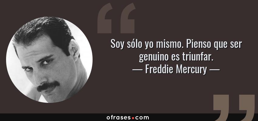 Frases de Freddie Mercury - Soy sólo yo mismo. Pienso que ser genuino es triunfar.