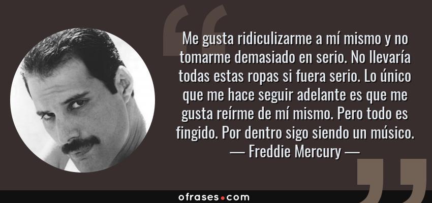 Frases de Freddie Mercury - Me gusta ridiculizarme a mí mismo y no tomarme demasiado en serio. No llevaría todas estas ropas si fuera serio. Lo único que me hace seguir adelante es que me gusta reírme de mí mismo. Pero todo es fingido. Por dentro sigo siendo un músico.