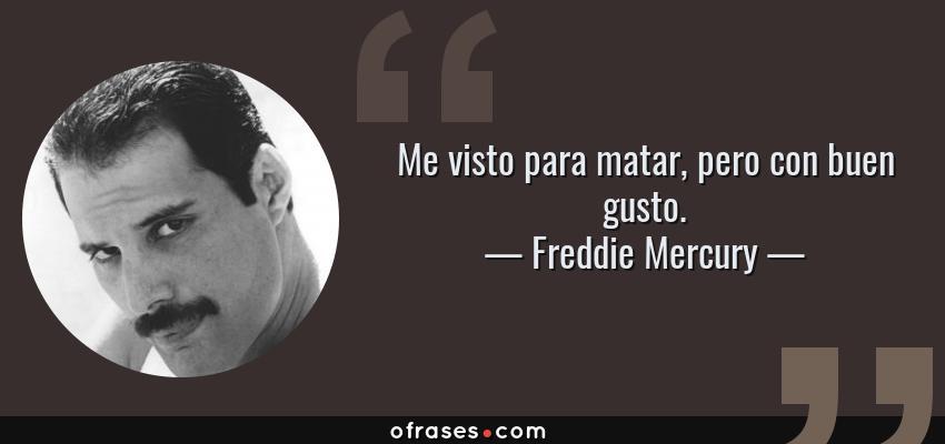 Frases de Freddie Mercury - Me visto para matar, pero con buen gusto.