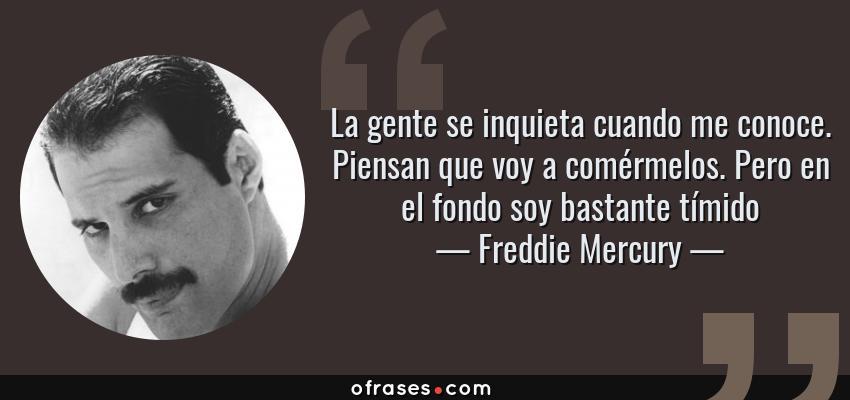 Frases de Freddie Mercury - La gente se inquieta cuando me conoce. Piensan que voy a comérmelos. Pero en el fondo soy bastante tímido