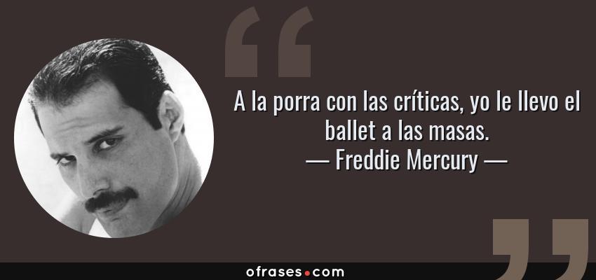 Frases de Freddie Mercury - A la porra con las críticas, yo le llevo el ballet a las masas.