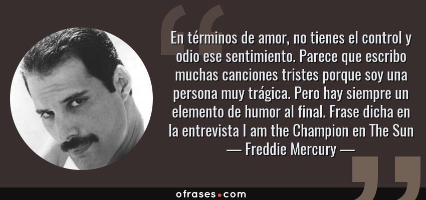Frases de Freddie Mercury - En términos de amor, no tienes el control y odio ese sentimiento. Parece que escribo muchas canciones tristes porque soy una persona muy trágica. Pero hay siempre un elemento de humor al final. Frase dicha en la entrevista I am the Champion en The Sun