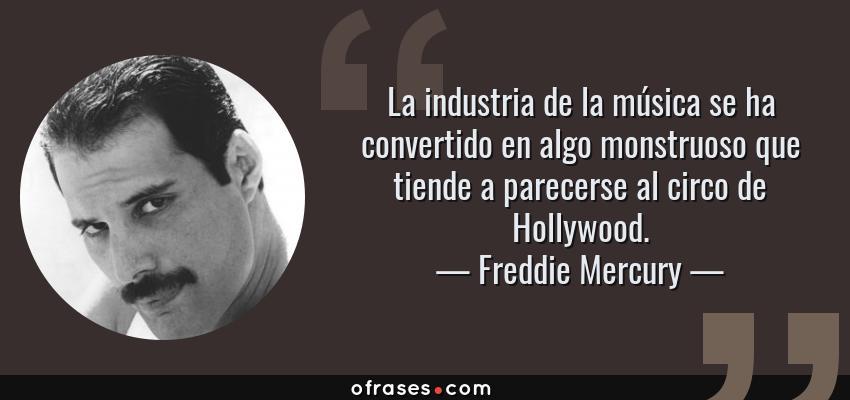 Frases de Freddie Mercury - La industria de la música se ha convertido en algo monstruoso que tiende a parecerse al circo de Hollywood.