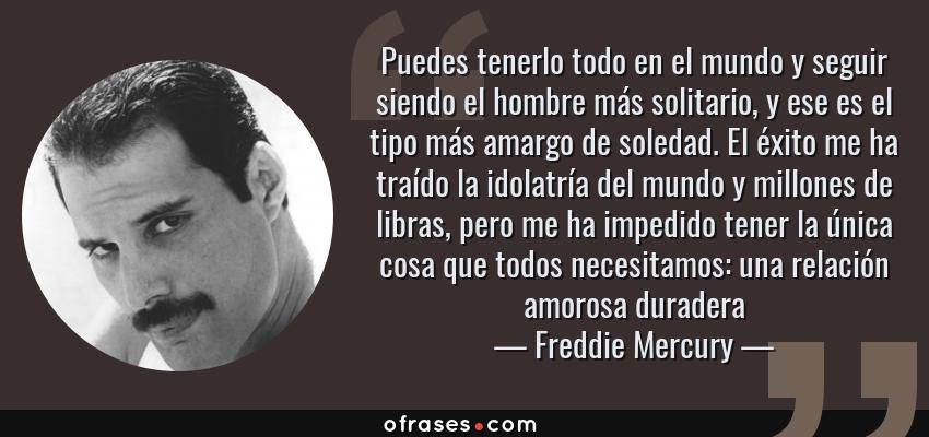 Frases de Freddie Mercury - Puedes tenerlo todo en el mundo y seguir siendo el hombre más solitario, y ese es el tipo más amargo de soledad. El éxito me ha traído la idolatría del mundo y millones de libras, pero me ha impedido tener la única cosa que todos necesitamos: una relación amorosa duradera