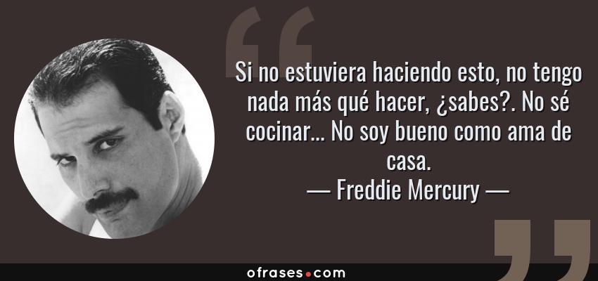 Frases de Freddie Mercury - Si no estuviera haciendo esto, no tengo nada más qué hacer, ¿sabes?. No sé cocinar... No soy bueno como ama de casa.