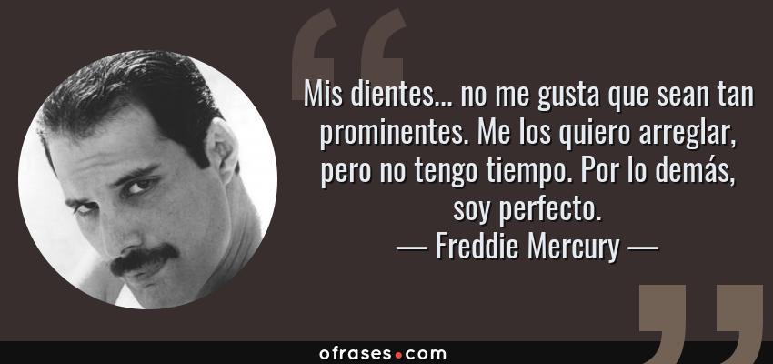 Frases de Freddie Mercury - Mis dientes... no me gusta que sean tan prominentes. Me los quiero arreglar, pero no tengo tiempo. Por lo demás, soy perfecto.
