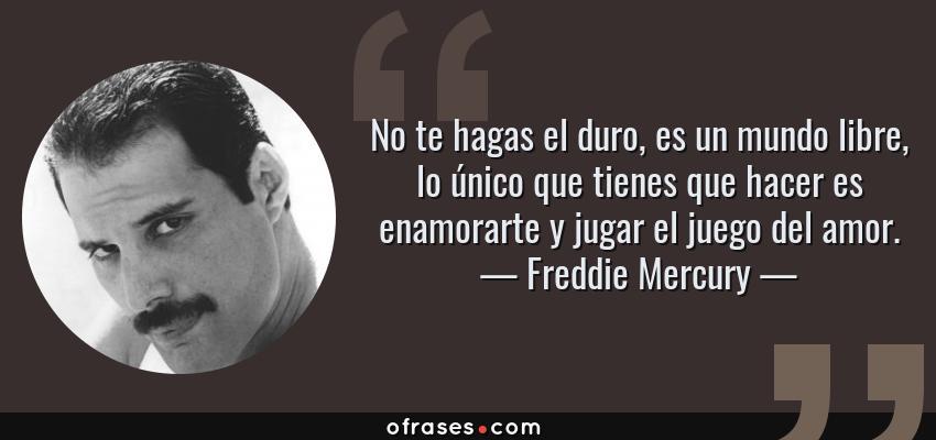 Frases de Freddie Mercury - No te hagas el duro, es un mundo libre, lo único que tienes que hacer es enamorarte y jugar el juego del amor.