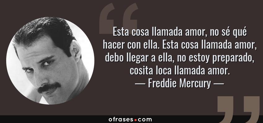 Frases de Freddie Mercury - Esta cosa llamada amor, no sé qué hacer con ella. Esta cosa llamada amor, debo llegar a ella, no estoy preparado, cosita loca llamada amor.