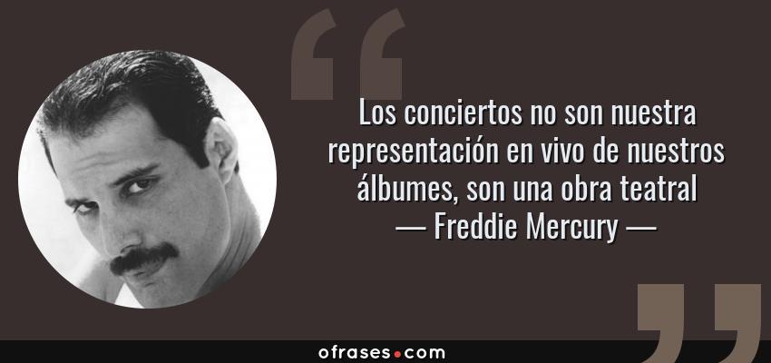 Frases de Freddie Mercury - Los conciertos no son nuestra representación en vivo de nuestros álbumes, son una obra teatral
